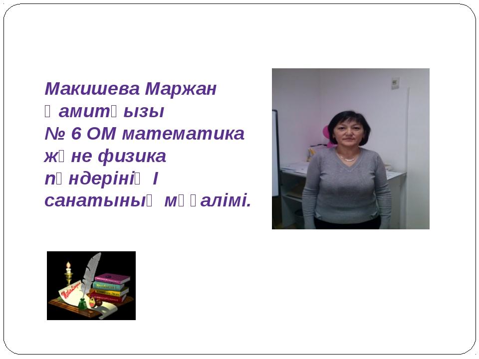 Макишева Маржан Қамитқызы № 6 ОМ математика және физика пәндерінің I санатыны...