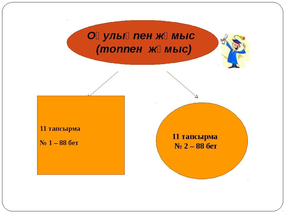 Оқулықпен жұмыс (топпен жұмыс) 11 тапсырма № 2 – 88 бет 11 тапсырма № 1 – 88...