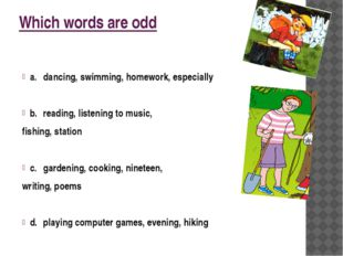 Which words are odd a.dancing, swimming, homework, especially b.reading, li