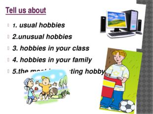 Tell us about 1. usual hobbies 2.unusual hobbies 3. hobbies in your class 4.