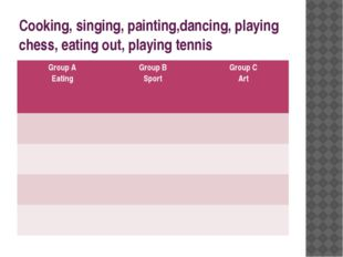 Cooking, singing, painting,dancing, playing chess, eating out, playing tennis