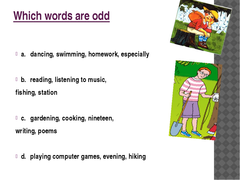 Which words are odd a.dancing, swimming, homework, especially b.reading, li...