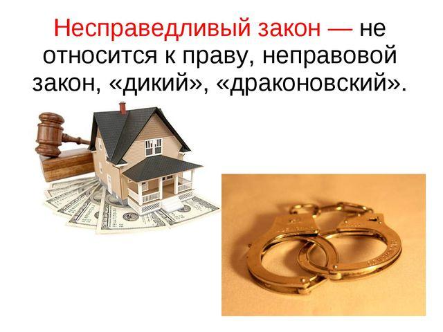 Несправедливый закон — не относится к праву, неправовой закон, «дикий», «драк...