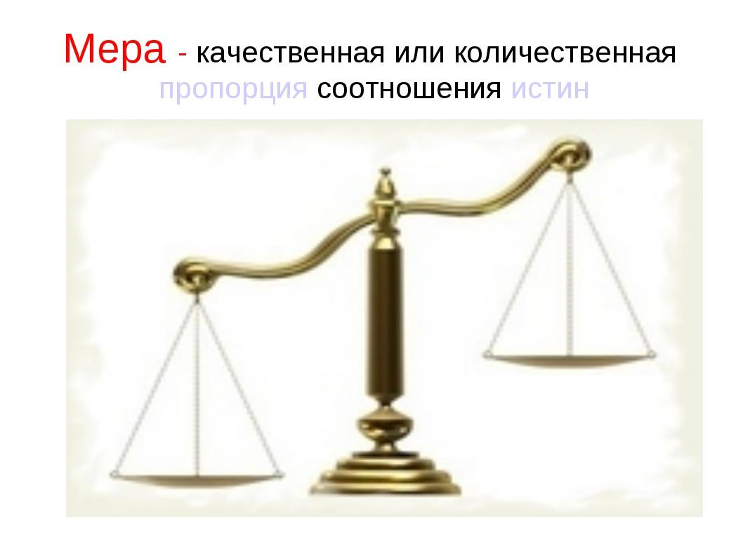 Мера - качественная или количественная пропорция соотношения истин