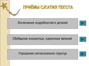 ПРИЁМЫ СЖАТИЯ ТЕКСТА Исключение подробностей и деталей Обобщение конкретных,