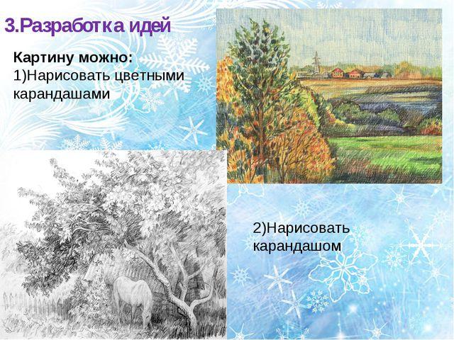 3.Разработка идей Картину можно: 1)Нарисовать цветными карандашами 2)Нарисова...