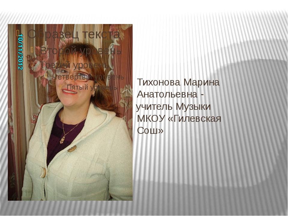 Тихонова Марина Анатольевна - уч учитель Музыки МКОУ «Гилевская Сош»