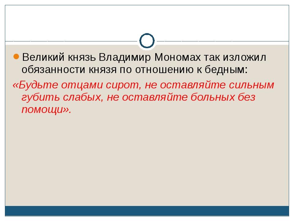 Великий князь Владимир Мономах так изложил обязанности князя по отношению к б...