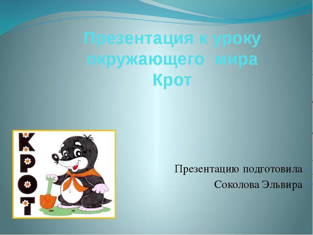 Презентация к уроку окружающего мира Крот Презентацию подготовила Соколова Эл...