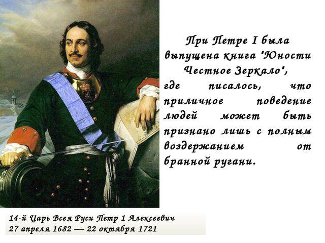 14-й Царь Всея Руси Петр 1 Алексеевич 27 апреля 1682 — 22 октября 1721 При Пе...