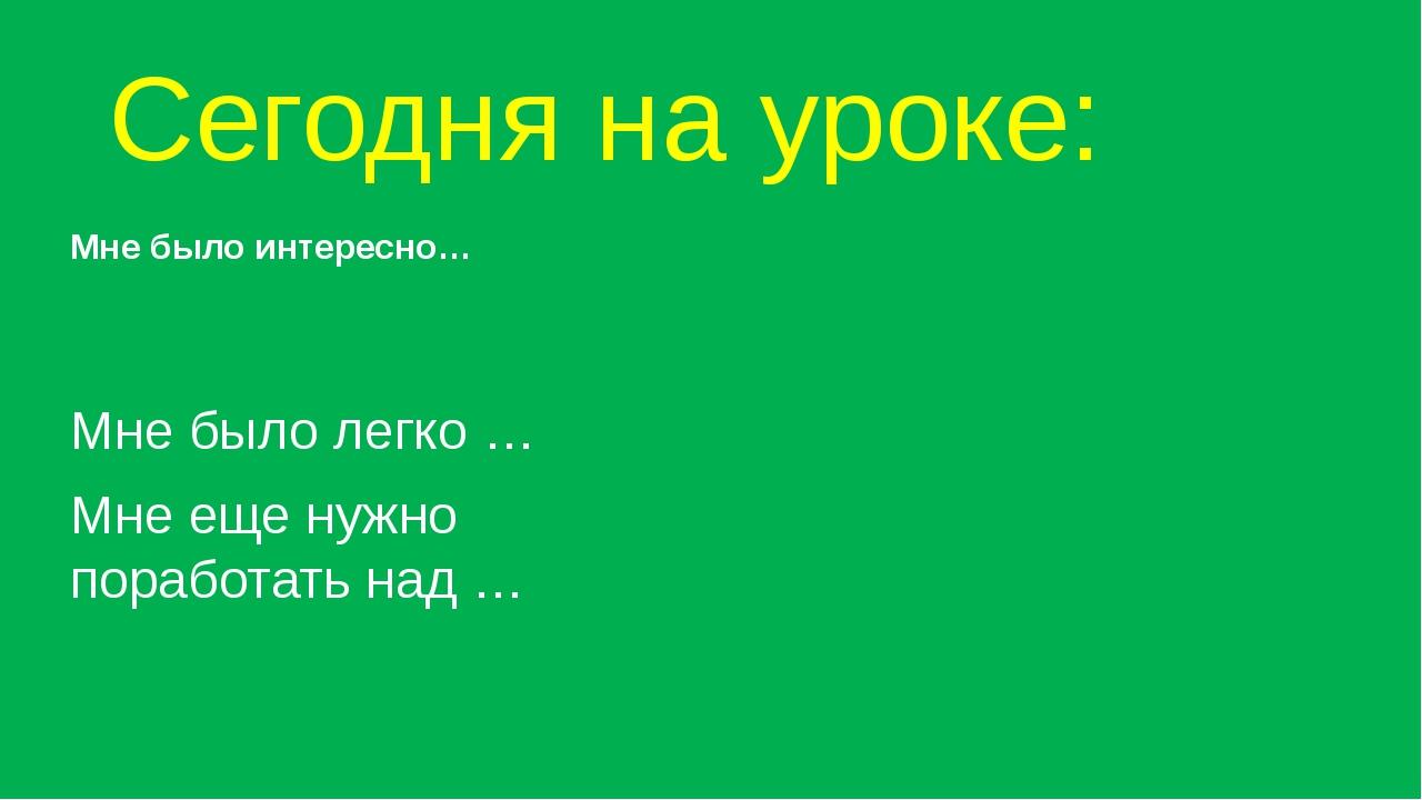 Сегодня на уроке: Мне было интересно… Мне было легко … Мне еще нужно поработа...