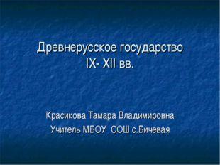 Древнерусское государство IX- XII вв. Красикова Тамара Владимировна Учитель М