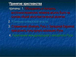 *Принятие христианства причины: 1. Объединить и покорить восточнославянские п