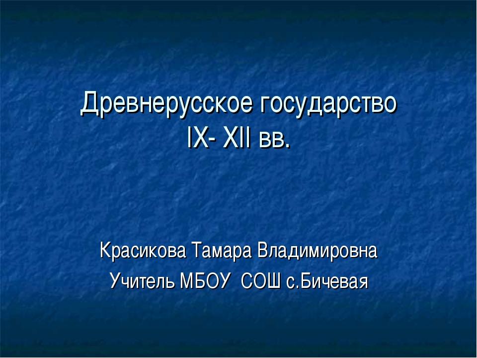 Древнерусское государство IX- XII вв. Красикова Тамара Владимировна Учитель М...