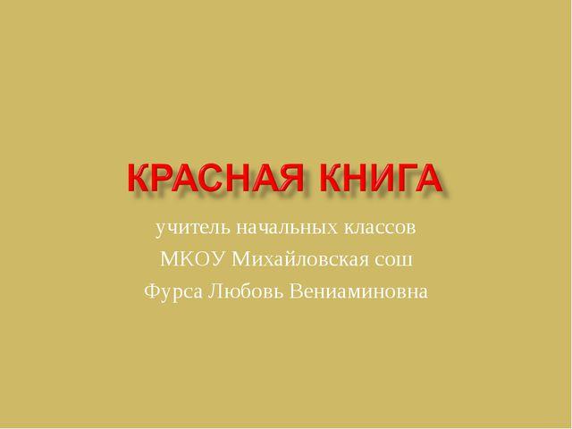 учитель начальных классов МКОУ Михайловская сош Фурса Любовь Вениаминовна