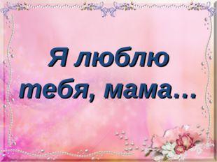 Я люблю тебя, мама…