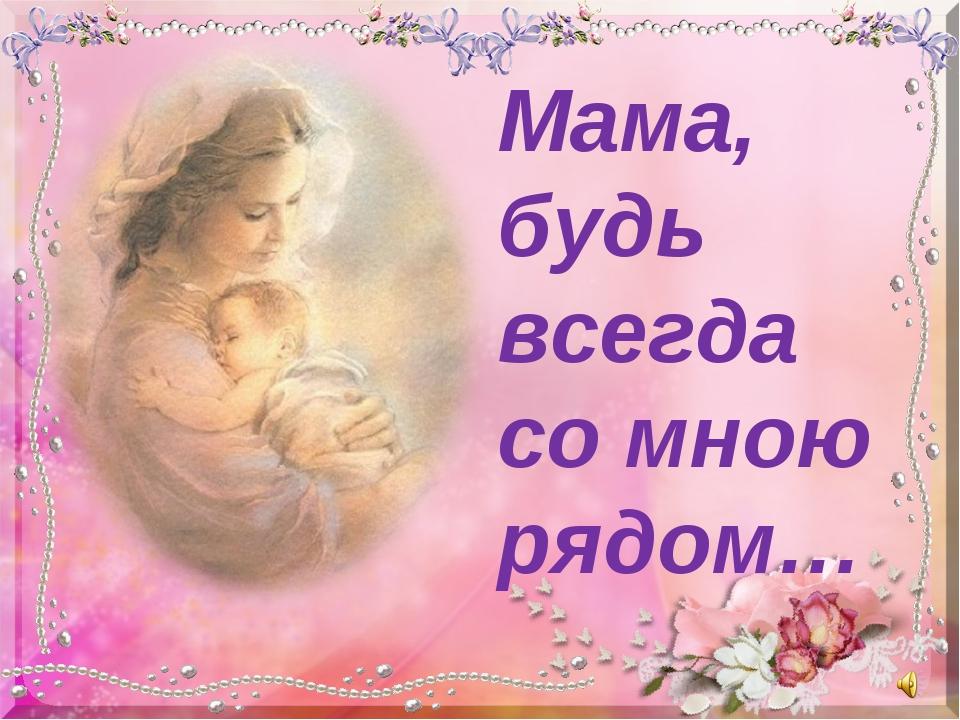Мама, будь всегда со мною рядом…