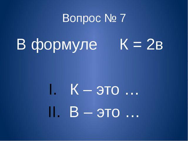 Вопрос № 7 В формуле К = 2в К – это … В – это …