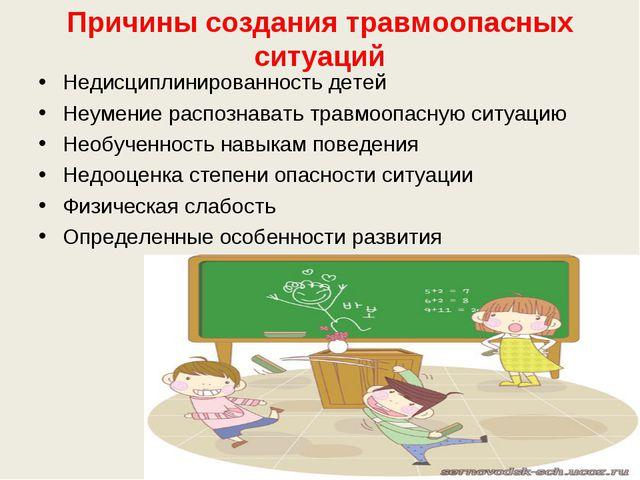 Причины создания травмоопасных ситуаций Недисциплинированность детей Неумение...
