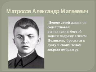 Матросов Александр Матвеевич Ценою своей жизни он содействовал выполнению бое