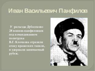 Иван Васильевич Панфилов У разъезда Дубосеково 28 воинов-панфиловцев под кома