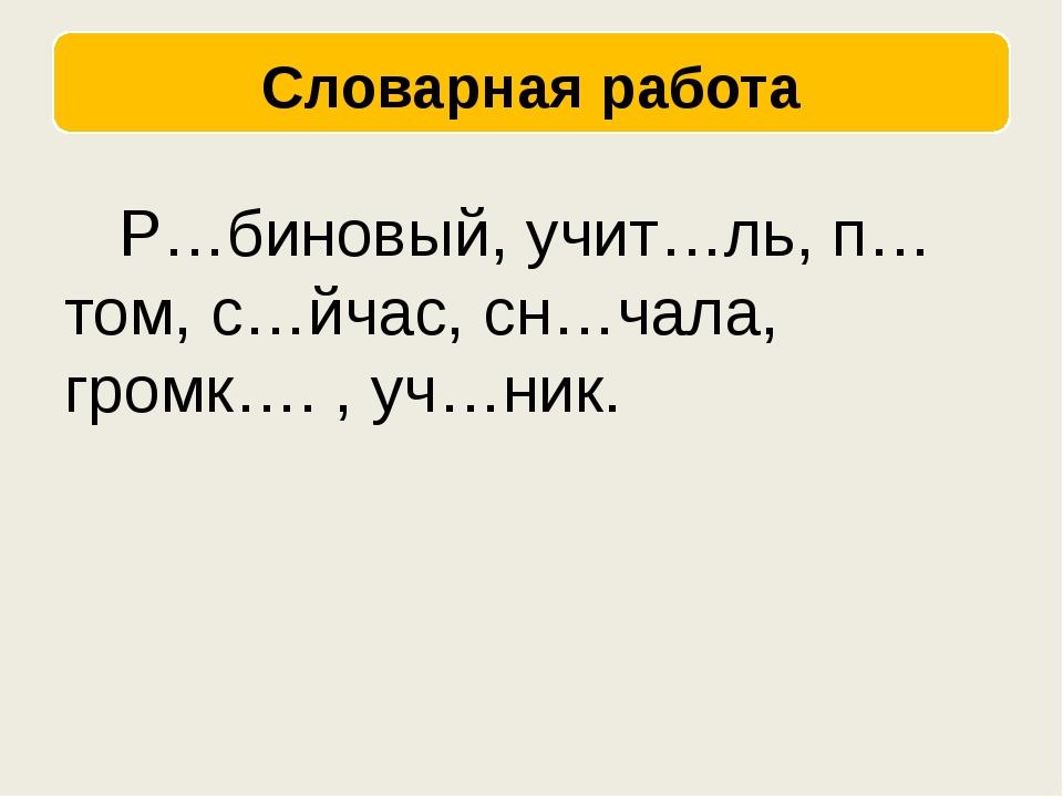 Р…биновый, учит…ль, п…том, с…йчас, сн…чала, громк…. , уч…ник.
