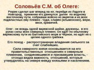 Соловьёв С.М. об Олеге: Рюрик сделал шаг вперед на юг, перейдя из Ладоги в Но