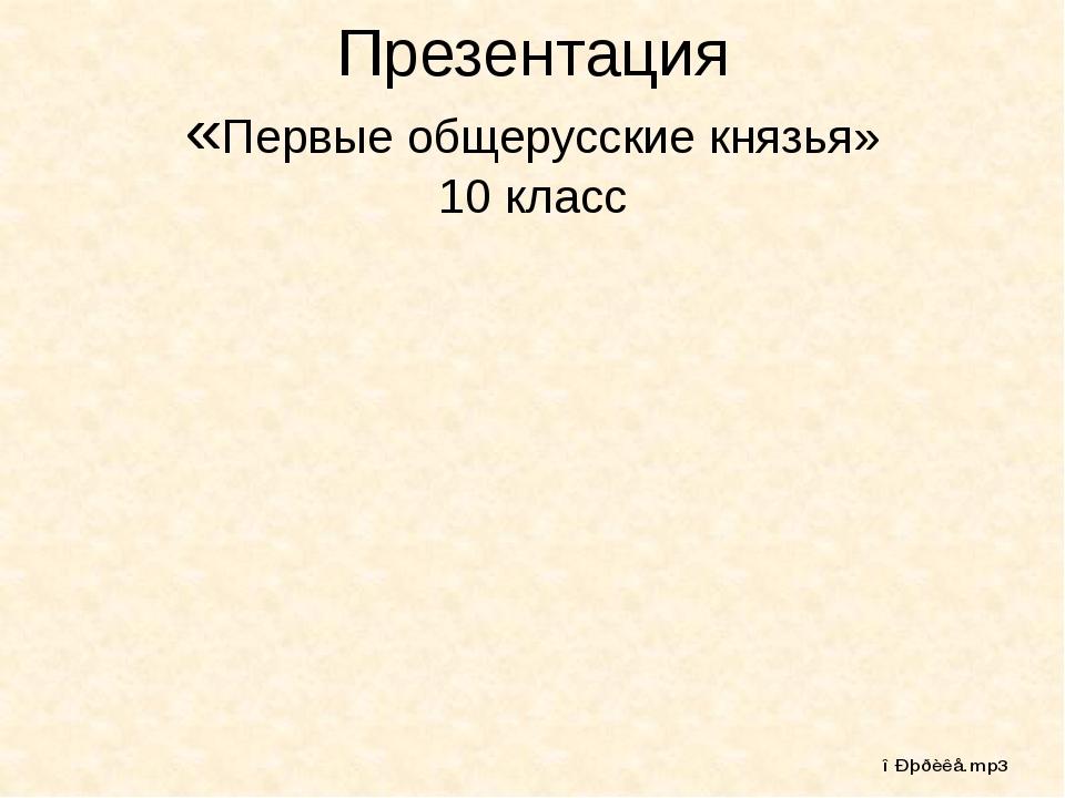 Презентация «Первые общерусские князья» 10 класс