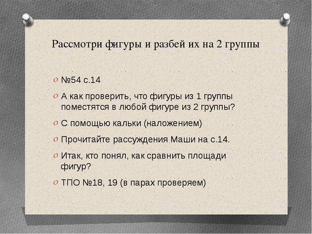 Рассмотри фигуры и разбей их на 2 группы №54 с.14 А как проверить, что фигуры...