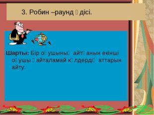 3. Робин –раунд әдісі. Шарты: Бір оқушының айтқанын екінші оқушы қайталамай