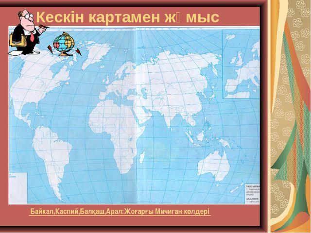 Кескін картамен жұмыс Байкал,Каспий,Балқаш,Арал:Жоғарғы Мичиган көлдері