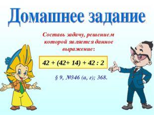 Составь задачу, решением которой является данное выражение: 42 + (42+ 14) + 4