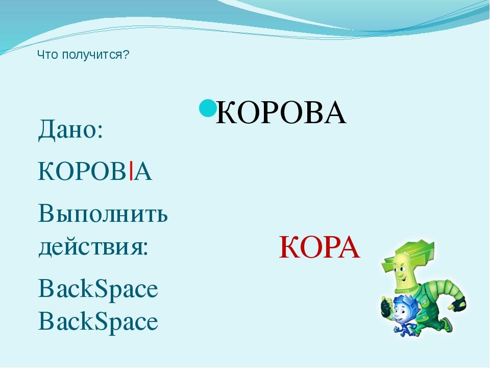 Что получится? Дано: КОРОВ|А Выполнить действия: BackSpace BackSpace КОРОВА К...