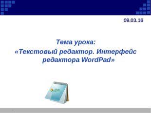 * Тема урока: «Текстовый редактор. Интерфейс редактора WordPad» *