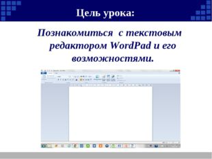 Цель урока: Познакомиться с текстовым редактором WordPad и его возможностями.