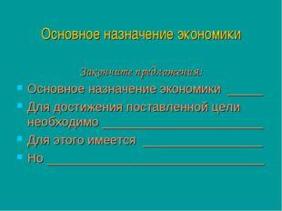 Основное назначение экономики Закончите предложения: Основное назначение экон