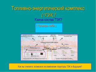 Топливно-энергетический комплекс ( ТЭК ) Каков состав ТЭК? ( Проверь себя ) К