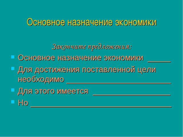 Основное назначение экономики Закончите предложения: Основное назначение экон...