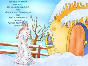 Дед и баба вместе жили, Дочку из снежка слепили, Но костра горячий жар Превр