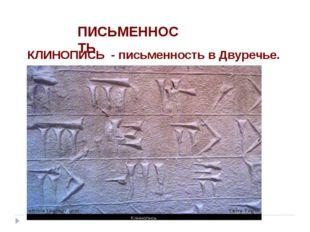 ПИСЬМЕННОСТЬ КЛИНОПИСЬ - письменность в Двуречье.