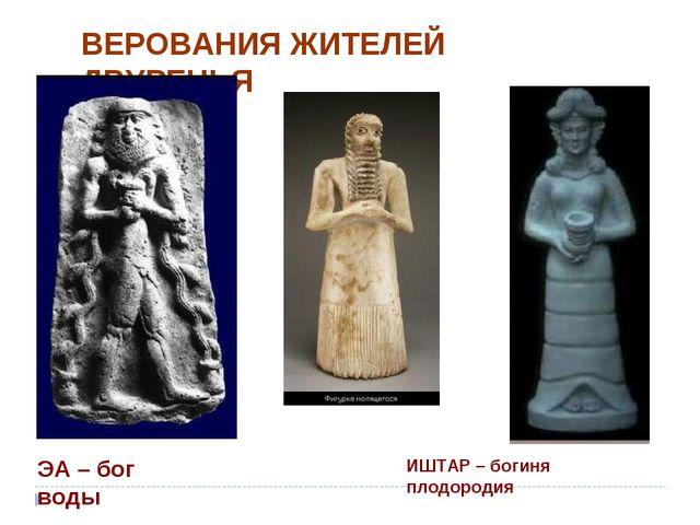 ВЕРОВАНИЯ ЖИТЕЛЕЙ ДВУРЕЧЬЯ ЭА – бог воды ИШТАР – богиня плодородия