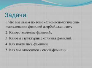 Задачи: 1. Что мы знаем по теме «Ономасиологические исследования фамилий азер