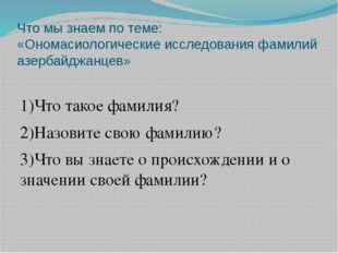Что мы знаем по теме: «Ономасиологические исследования фамилий азербайджанцев