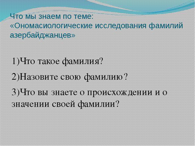 Что мы знаем по теме: «Ономасиологические исследования фамилий азербайджанцев...