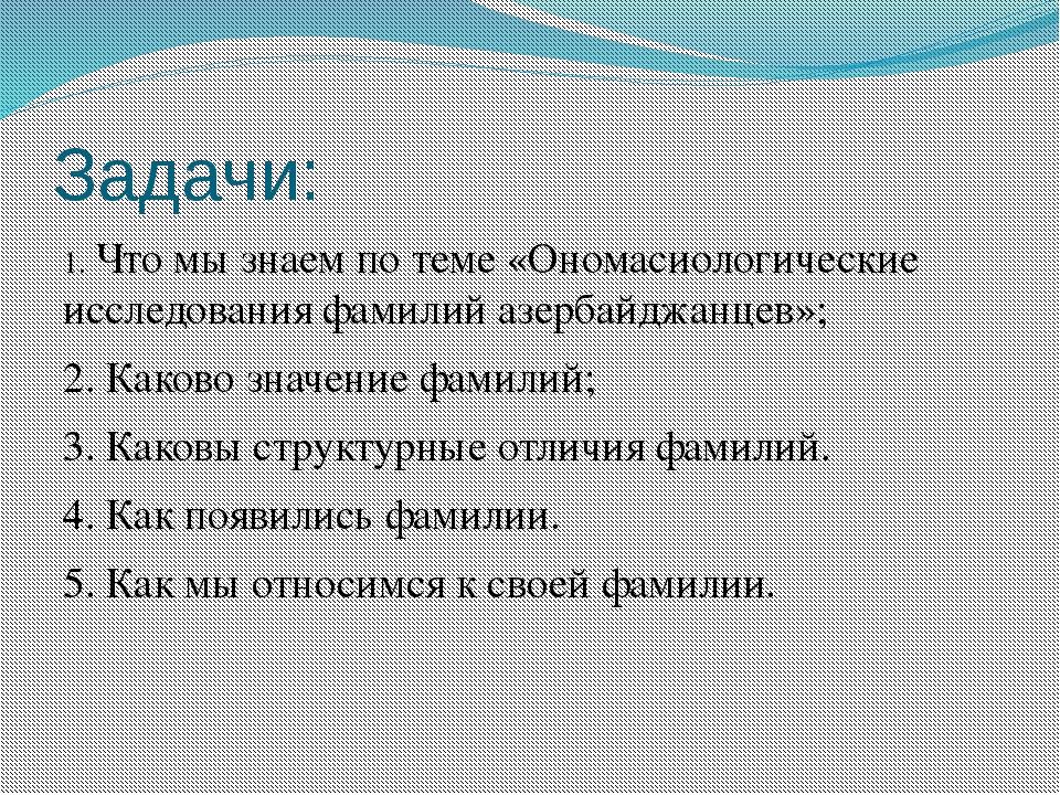 Задачи: 1. Что мы знаем по теме «Ономасиологические исследования фамилий азер...