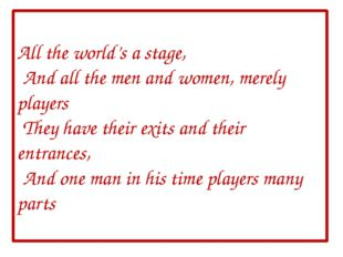 All the world's a stage, And all the men and women, merely players They have