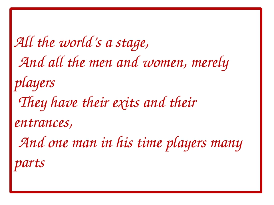All the world's a stage, And all the men and women, merely players They have...