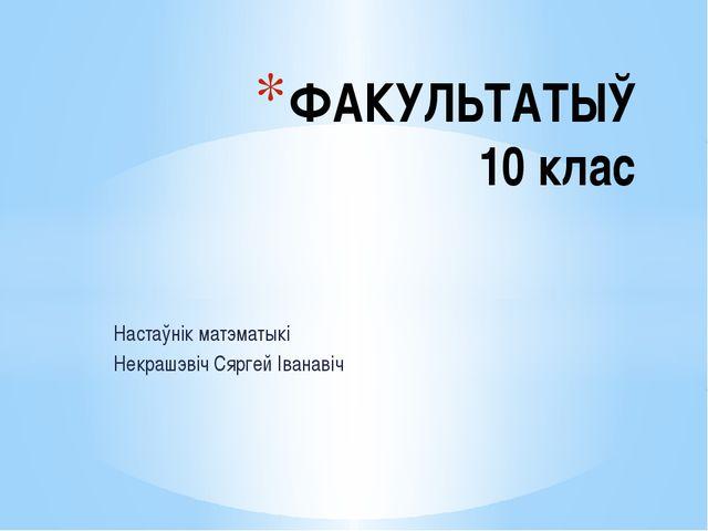 Настаўнік матэматыкі Некрашэвіч Сяргей Іванавіч ФАКУЛЬТАТЫЎ 10 клас