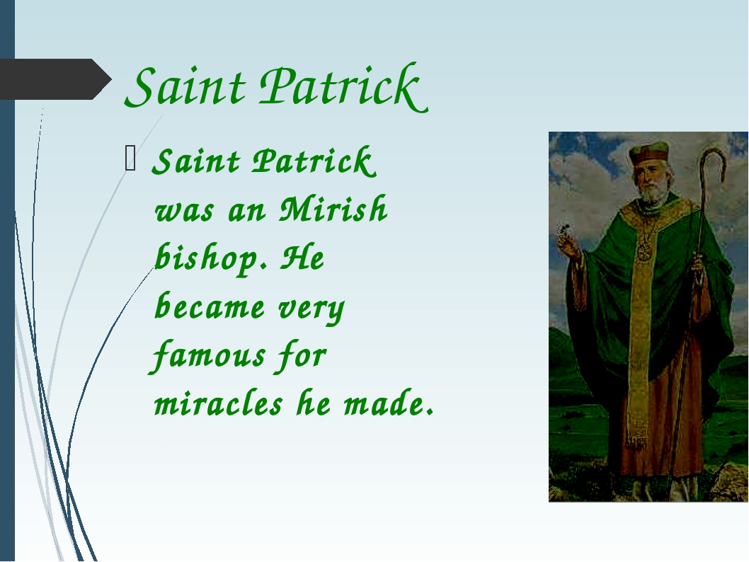 Saint Patrick Saint Patrick was an Mirish bishop. He became very famous for m...
