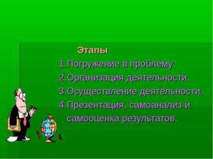 Этапы 1.Погружение в проблему. 2.Организация деятельности. 3.Осуществление д